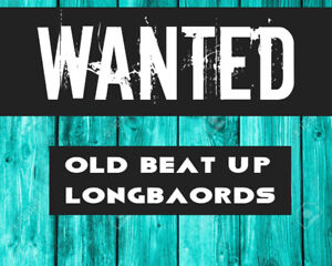 WANTED OLD/USED/BEAT UP LONGBOARDS