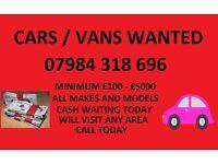 CARS / VANS WANTED 07984318696 MINIMUM £100 - £5000