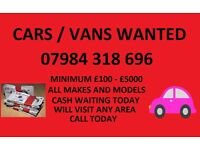 CARS / VANS WANTED 07984318696 MINIMUM £100 - £5000