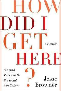 How Did I Get Here?: Making Peace with the Road Not Taken von Jesse Browner...