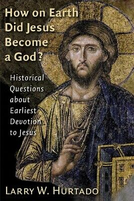 How On Earth Did Jesus Become A God?: Historical Questions About Earliest D...
