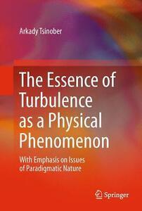 The Essence of Turbulence as a Physical Phenomenon von Arkady Tsinober (2013, G…