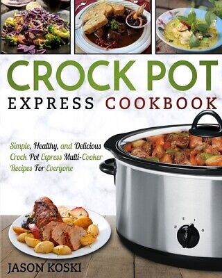 Crock Pot Express Cookbook: Simple, Healthy, And Delicious C