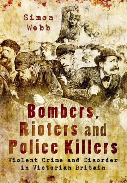 Bombers, Rioters and Police Killers: Violent Crime and Disorder in Victorian Br.