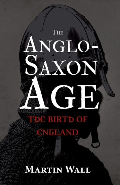 The Anglo-Saxon Age: The Birth of England (Hardcover), Wall, Mart. 9781445647722