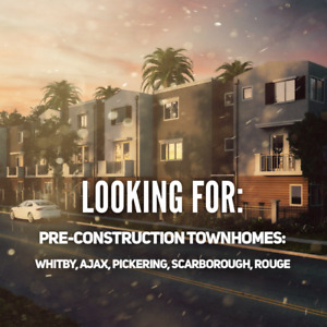 Looking For: Pre-Construction Townhomes in Scarborough/Durham