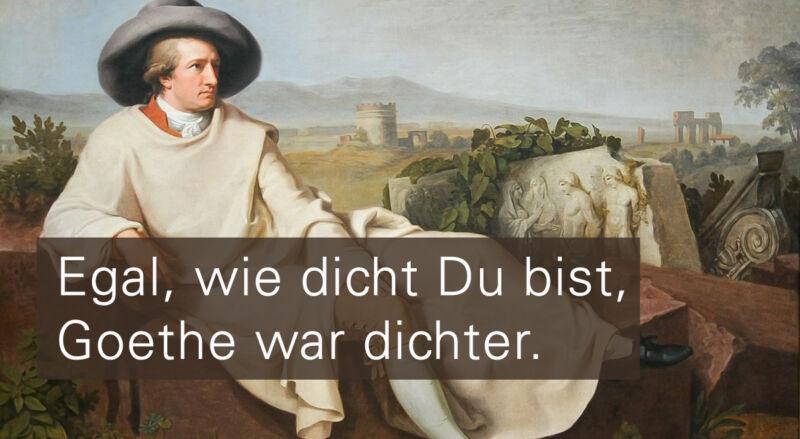 1.Egal, wie dicht Du bist, Goethe war dichter.