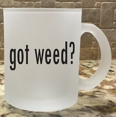 Frosted Glass Coffee Tea Mug Cup 10oz got weed? Great Gift Funny Humor New