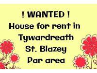 WANTED house in Par, Tywardreath, St Blazey areas
