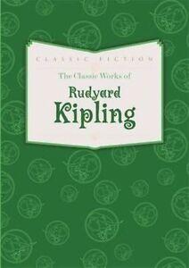 The Classic Works of Rudyard Kipling by Kipling, Rudyard