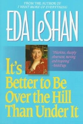 It's Better to Be over the Hill Than under It : Thoughts on Life over Sixty