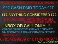 CASH PAID FOR UNWANTED CARS VANS AND CARAVANS! WE ALSO BUY CARAVANS! SCRAP, MOT FAILURES AND DAMAGED