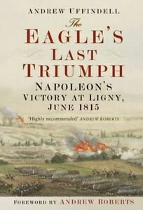 The Eagle's Last Triumph: Napoleon at Ligny, June 1815 by Andrew Uffindell...