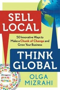 Sell Local Think Global: 50 Innovative Ways to Make a Chunk of Change and Grow Y