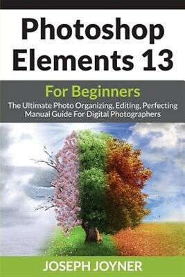 Photoshop Elements 13 For Beginners: The Ultimate Photo Organizing, Editing, ...