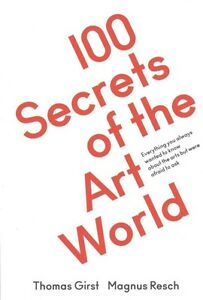 100 Secrets of the Art World Thomas Girst/Magnus Resch Everything You Always Wan