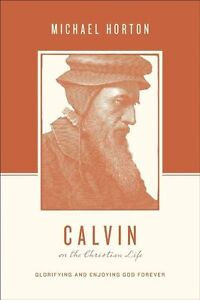 Calvin on the Christian Life: Glorifying and Enjoying God Forever by Michael...