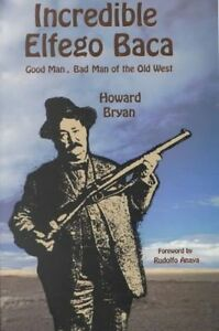 Incredible Elfego Baca: Good Man, Bad Man of the Old West by Howard Bryan...