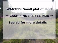 Small land plot wanted ** CASH FINDERS FEE PAID **