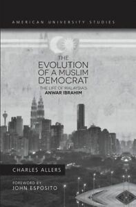 The Evolution of a Muslim Democrat: The Life of Malaysia's Anwar Ibrahim by...