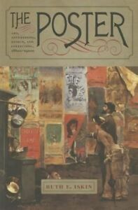 The Poster: Art, Advertising, Design, and Collecting, 1860s-1900s by Ruth E....