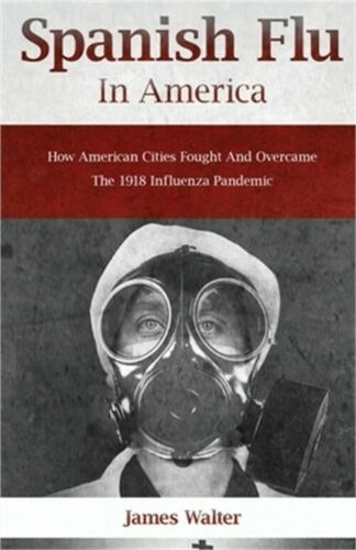 Spanish Flu in America: How American Cities Fought and Overc
