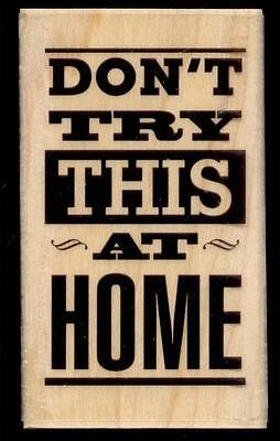 Hampton Art rubber stamp DON'T TRY THIS AT HOME wood mounted Sentiment