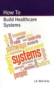 How to Build Healthcare Systems by Gray, J. A. Muir