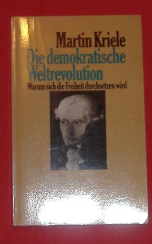 Die demokratische Weltrevolution Warum sich die Freiheit durchsetzen wird Kriele