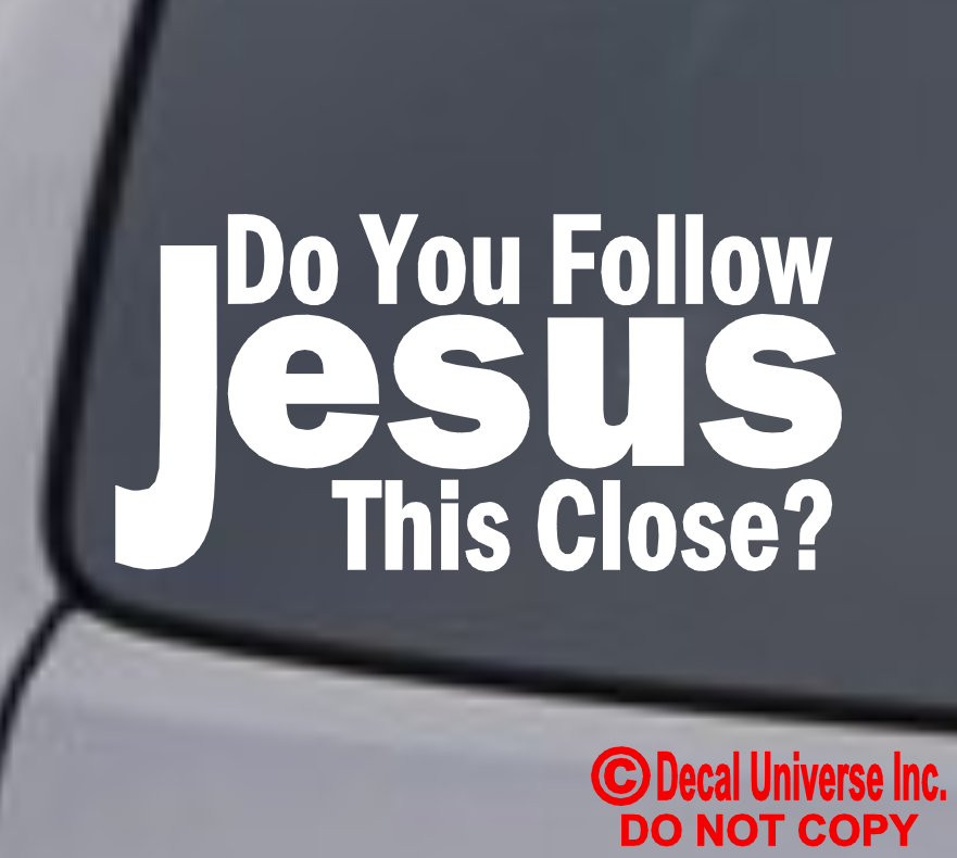 Home Decoration - DO YOU FOLLOW JESUS THIS CLOSE? Vinyl Decal Sticker Car Window Wall Bumper God