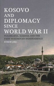 Kosovo and Diplomacy Since World War II: Yugoslavia, Albania and the Path to...