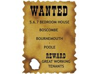 HOUSE WANTED 5.6.7 BEDROOMS ALL WORKING TENANTS BOURNEMOUTH AREA