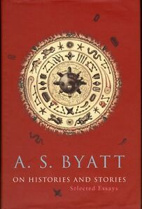 2000 A.S. BYATT: ON HISTORIES AND STORIES Selected Essays 1st ed