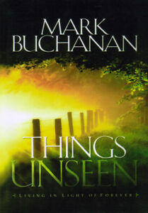 Things Unseen: Living in Light of Forever by Mark Buchanan