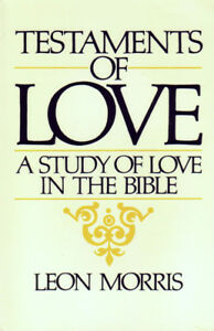 Testaments of Love: A Study of Love in the Bible by Leon Morris