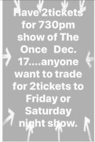 Swap 2 tics. Dec 17th (Sunday) for the Once to Sat or  Fri show