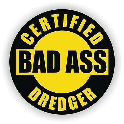 Certified Bad Ass Dredger Hard Hat Decal Helmet Sticker Dredging Safety Usa