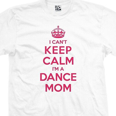 Dance Mom-t-shirt (I Can't Keep Calm I'm a Dance Mom T-Shirt - Ballet Jazz Tap - All Sizes & Colors)