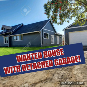 WANTED HOUSE AND DETACHED GARAGE