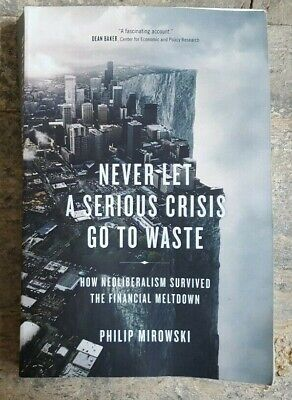 Never Let a Serious Crisis Go to Waste How Neoliberalism Surviv...
