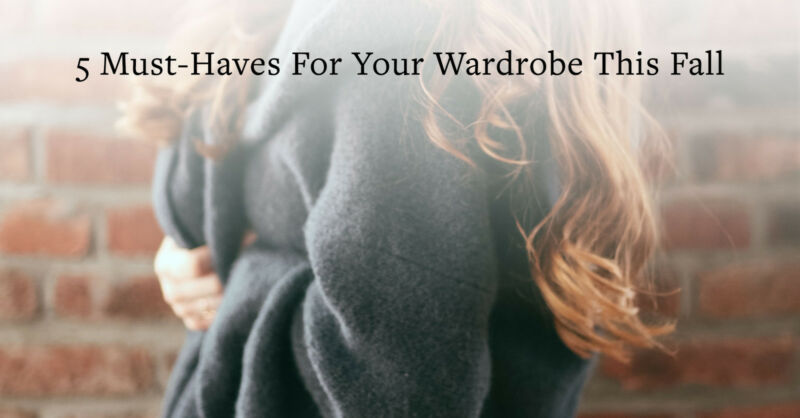5 Must-Haves For Your Wardrobe This Fall