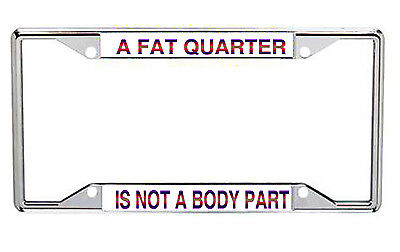 A Fat Quarter Is Not A Body Part Metal License Frame Every State