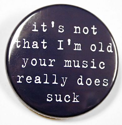 I'M NOT OLD YOUR MUSIC SUCKS - Button Pinback Badge 1.5""