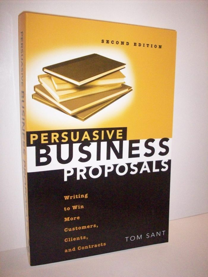 Persuasive Business Proposals Tom Sant Writing To Win Customers Clients Contract