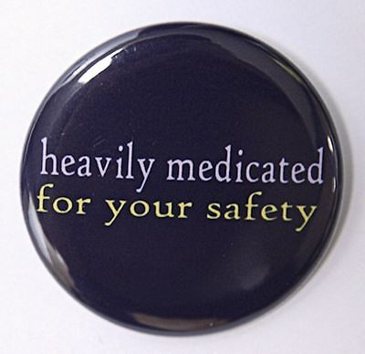 """HEAVILY MEDICATED FOR YOUR SAFETY - Button Pinback Badge 1.5"""""""