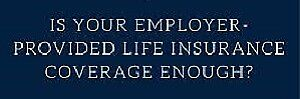 Your Life Insurance From Work May Not Be Enough?