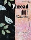 Threadwork Unraveled by Sarah Ann Milner Smith (2009, UK-Paperback, Illustrated) : Sarah Ann Milner Smith (2009)