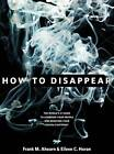 How to Disappear: Erase Your Digital Footprint, Leave False Trails, and Vanish Without A Trace by Frank M. Ahearn, Eileen C. Horan (Hardback, 2010)