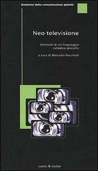 Neotelevisione. Elementi di un linguaggio catodico glocal/e. Marcello Pecchioli