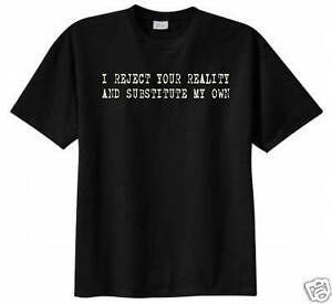 I Reject Your Reality and Substitute My Own T Shirt ...